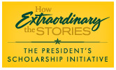 How Extraordinary the Stories: The President's Scholarship Initiative