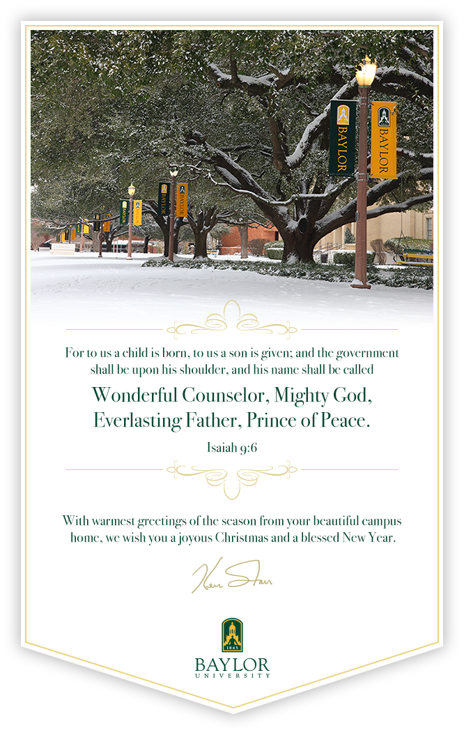 With warmest greetings of the season from your beautiful campus home, we wish you a joyous Christmas and a blessed New Year. Ken Starr - Baylor University President