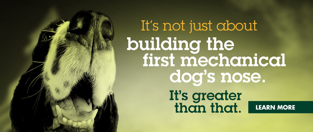 It's not just about building the first mechanical dog's nose. It's greater than that.