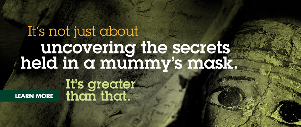 It's not just about uncovering the secrets held in a mummy's mask. It's greater than that.