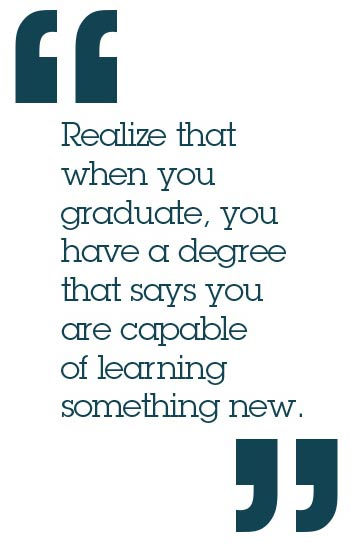 Realize that when you graduate, you have a degree that says you are capable of learning something new.