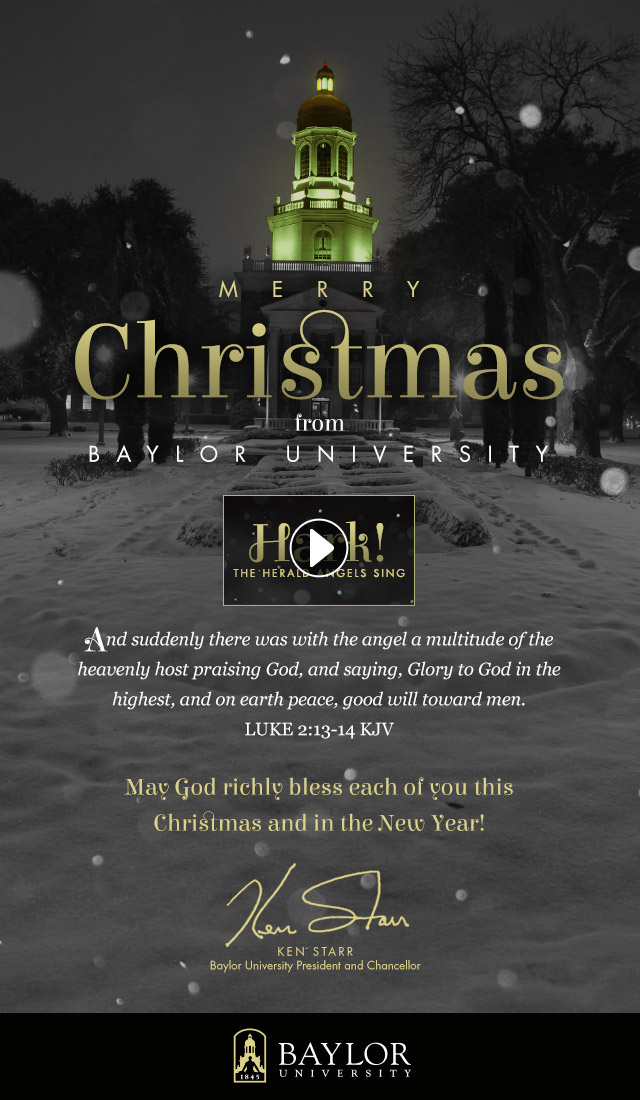 Merry Christmas from Baylor University. May God richly bless each of you this Christmas and in the New Year! Ken Starr - Baylor University President and Chancellor