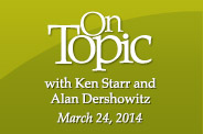 On Topic with Ken Starr and special guest Alan Dershowitz - Washington D.C. - March 24, 2014