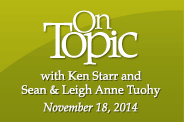 On Topic with Ken Starr - Compelling conversations. Contemporary issues. with special guest Sean and Leigh Anne Tuohy - November 18, 2014