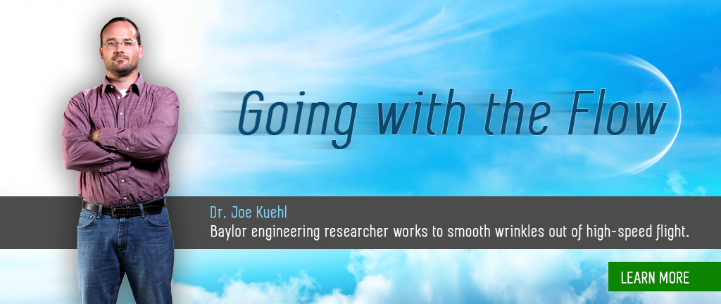 Research at Baylor - Going with the Flow: Baylor Engineering Professor Working to Smooth the Wrinkles Out of High Speed Flight.