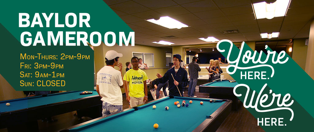 You're Here. We're Here. Baylor Gameroom hours.