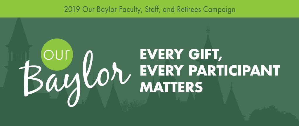 2019 Our Baylor Faculty, Staff, and Retirees Campaign. Every Gift, Every Participant Matters.