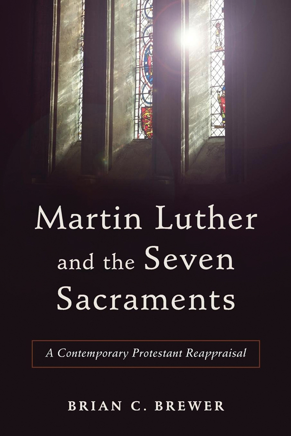 <i>Martin Luther and the Seven Sacraments: A Contemporary Protestant Reappraisal</i> (2017) Brian Brewer