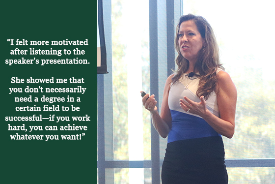 Image of a woman speaking on stage with a quotation that says, 'I felt more motivated after listening to the speaker's presentation. She showed me that you don't necessarily need a degree in a certain field to be successful--if you work hard, you can achieve whatever you want!'