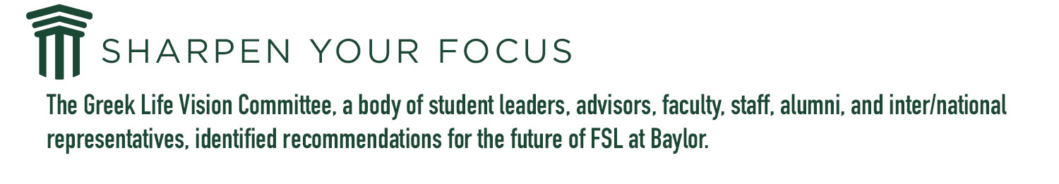 The Greek Life Vision Committee, a body of student leaders, advisors, faculty, staff, alumni, and inter/national representatives, identified recommendations for the future of FSL at Baylor.