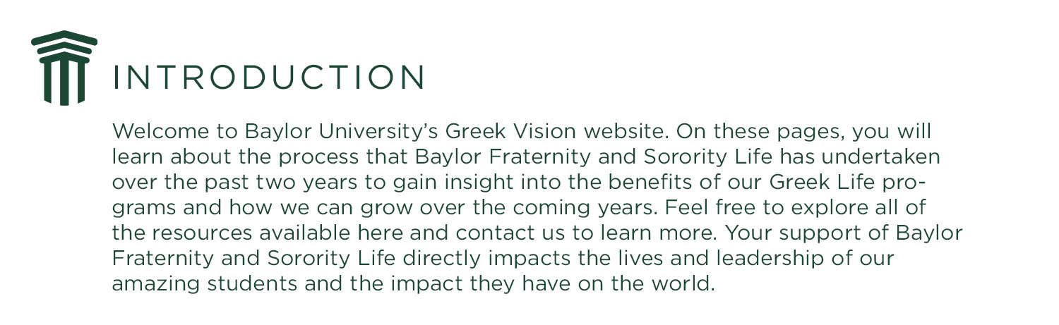 Introduction Banner: Welcome to Baylor University's Greek Vision website. On these pages, you will learn about the process that Baylor Fraternity and Sorority Life has undertaken over the past two years to gain insight into the benefits of our Greek Life programs and how we can grow over the coming years. Feel free to explore all of the resources available here and contact us to learn more. Your support of Baylor Fraternity and Sorority Life directly impacts the lives and leadership of our amazing students and the impact they have on the world.