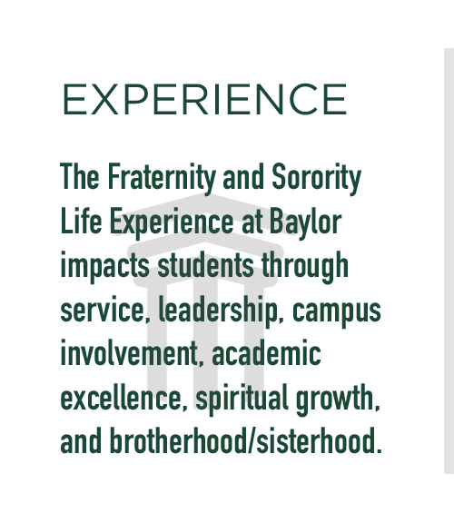 Experience: The Fraternity and Sorority Life Experience at Baylor impacts students through service, leadership, campus involvement, academic excellence, spiritual growth, and brotherhood/sisterhood.