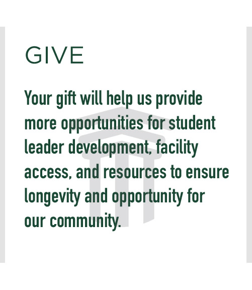Give: Your gift will help us provide more opportunities for student leader development, facility access, and resources to ensure longevity and opportunity for our community.