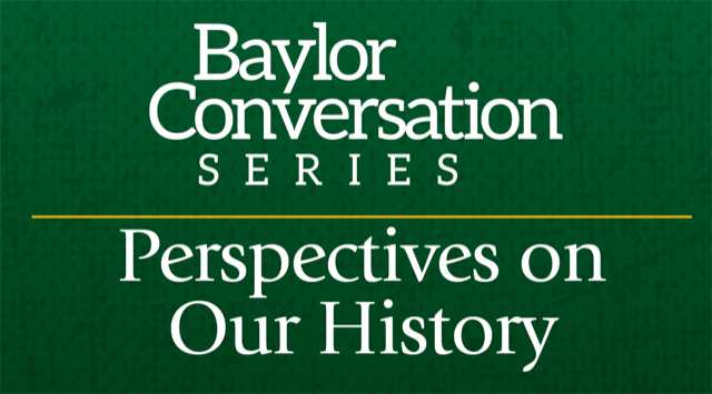 Baylor Conversation Series - Perspectives on Our History