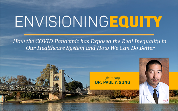 Envisioning Equity: How the COVID Pandemic has exposed the real inequality in our healthcare system and how we can do better, featuring Dr. Paul Y. Song