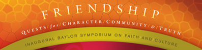 Friendship: Quests for Character, Community, and Truth | Inaugural Baylor Symposium on Faith and Culture