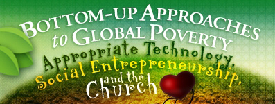 Bottom-up Approaches to Global Poverty: Appropriate Technology, Social Entrepreneurship, and the Church | Baylor Symposium on Faith and Culture